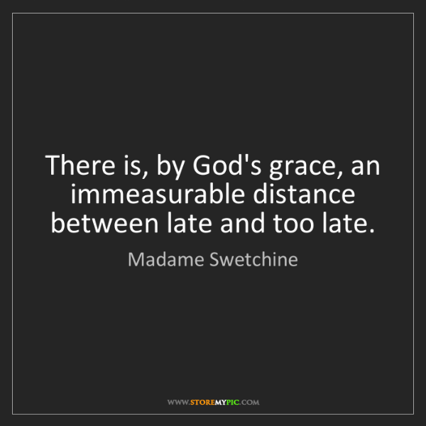 Madame Swetchine: There is, by God's grace, an immeasurable distance between...