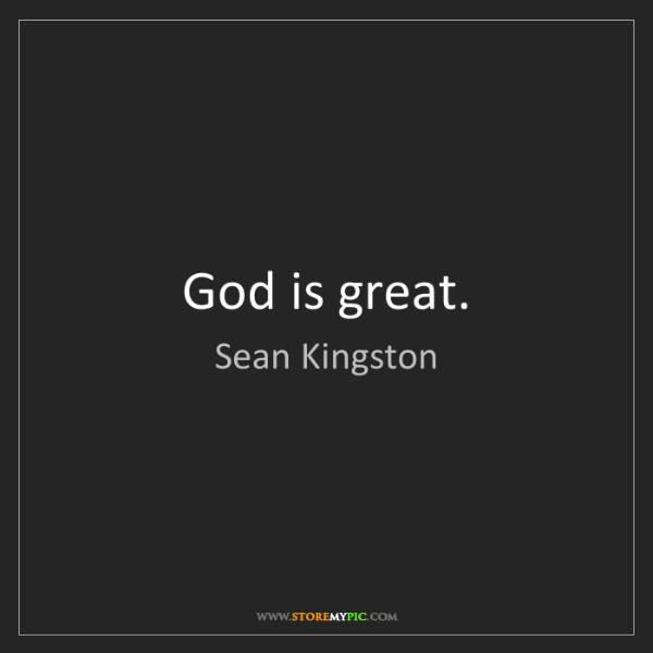 Sean Kingston: God is great.