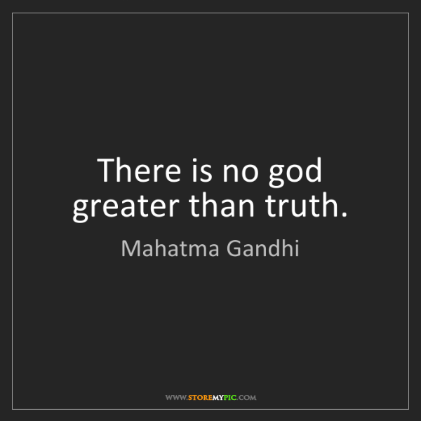 Mahatma Gandhi: There is no god greater than truth.