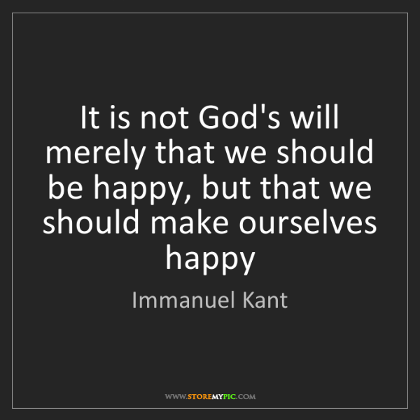 Immanuel Kant: It is not God's will merely that we should be happy,...