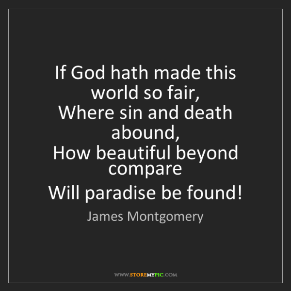 James Montgomery: If God hath made this world so fair,  Where sin and death...