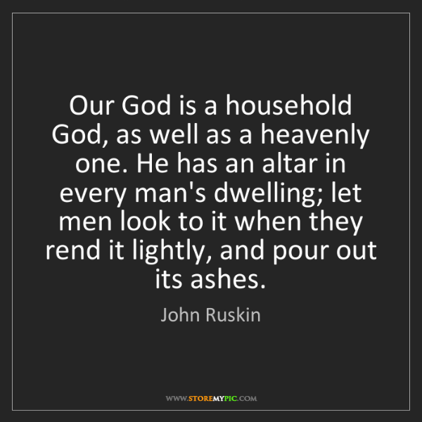 John Ruskin: Our God is a household God, as well as a heavenly one....