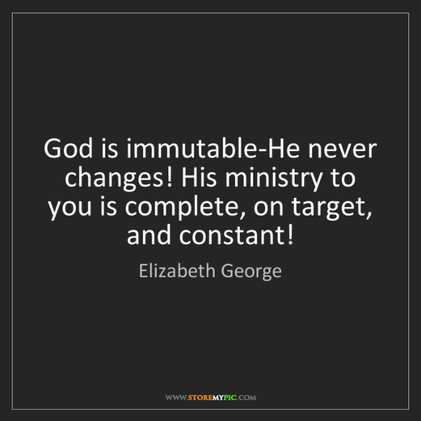 Elizabeth George: God is immutable-He never changes! His ministry to you...