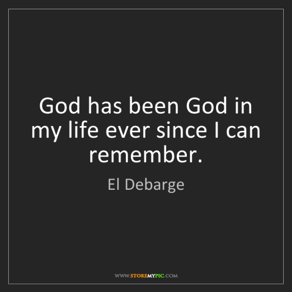 El Debarge: God has been God in my life ever since I can remember.