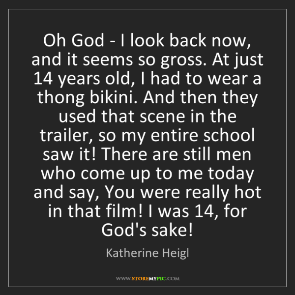 Katherine Heigl: Oh God - I look back now, and it seems so gross. At just...