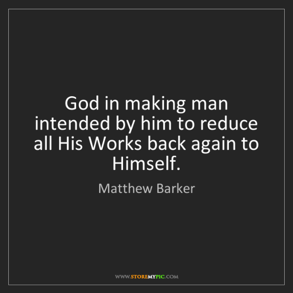 Matthew Barker: God in making man intended by him to reduce all His Works...