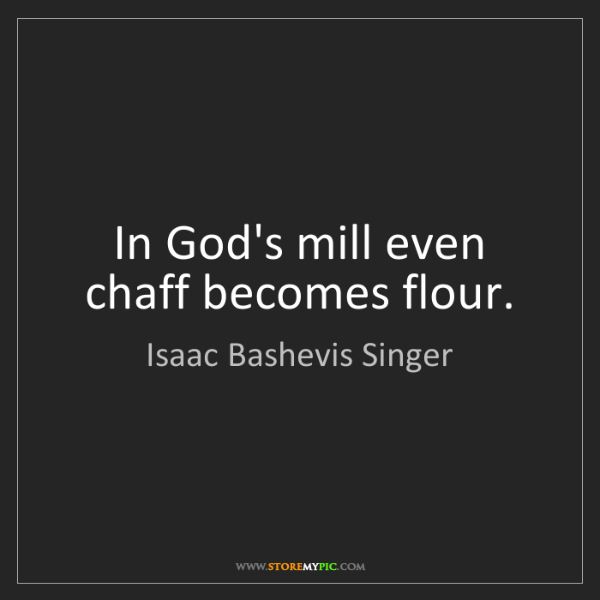 Isaac Bashevis Singer: In God's mill even chaff becomes flour.
