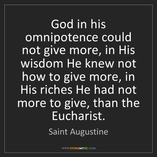 Saint Augustine: God in his omnipotence could not give more, in His wisdom...