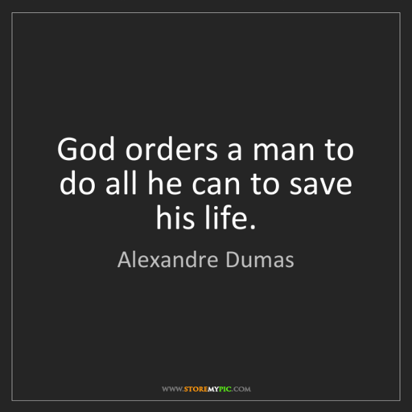 Alexandre Dumas: God orders a man to do all he can to save his life.