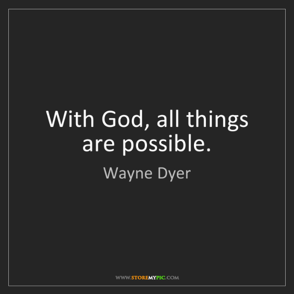 Wayne Dyer: With God, all things are possible.