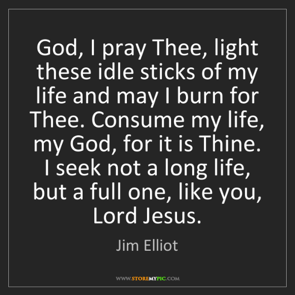 Jim Elliot: God, I pray Thee, light these idle sticks of my life...