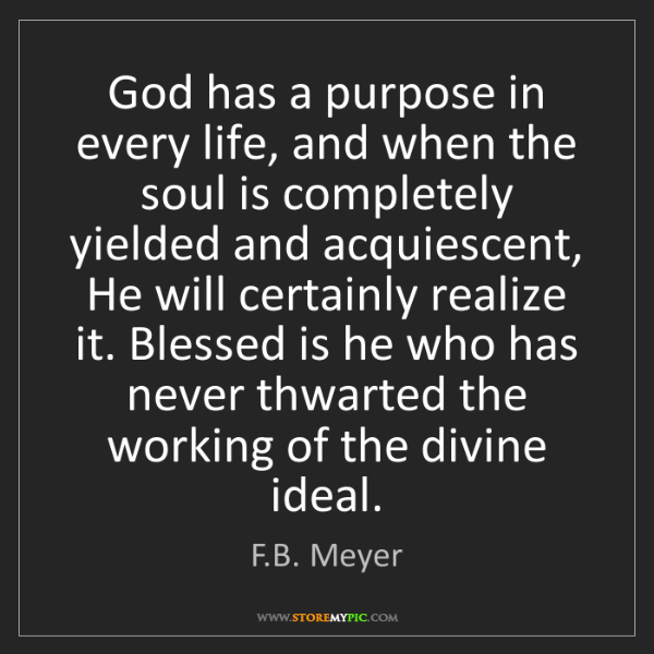 F.B. Meyer: God has a purpose in every life, and when the soul is...