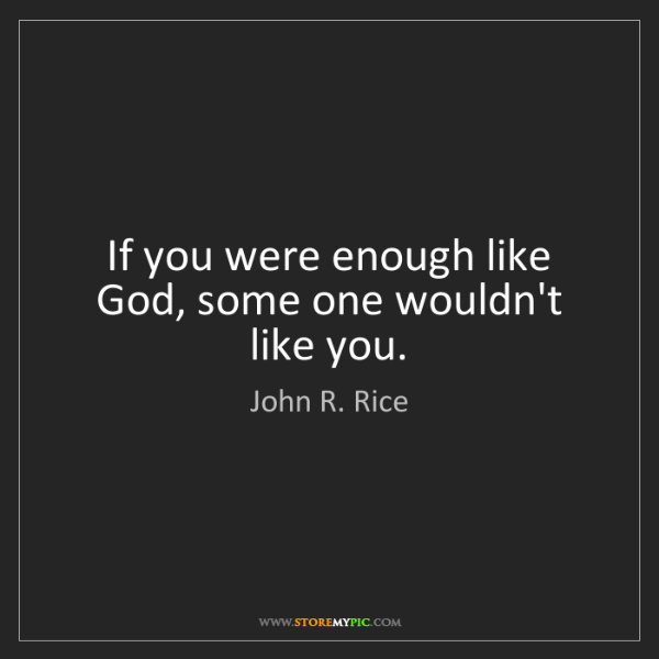 John R. Rice: If you were enough like God, some one wouldn't like you.