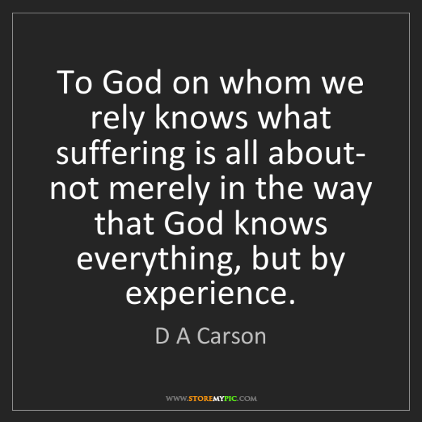D A Carson: To God on whom we rely knows what suffering is all about-...