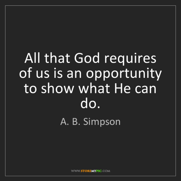 A. B. Simpson: All that God requires of us is an opportunity to show...