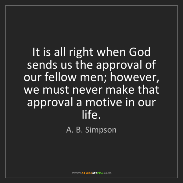 A. B. Simpson: It is all right when God sends us the approval of our...