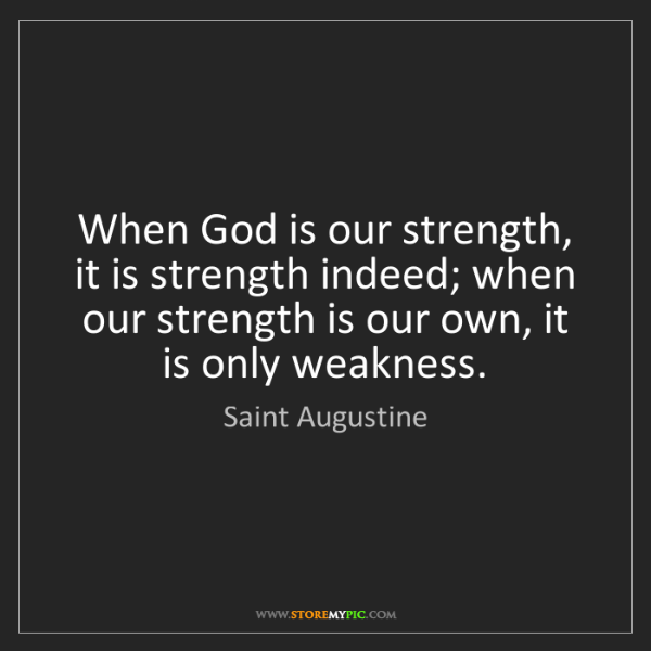 Saint Augustine: When God is our strength, it is strength indeed; when...