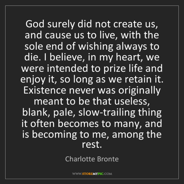 Charlotte Bronte: God surely did not create us, and cause us to live, with...
