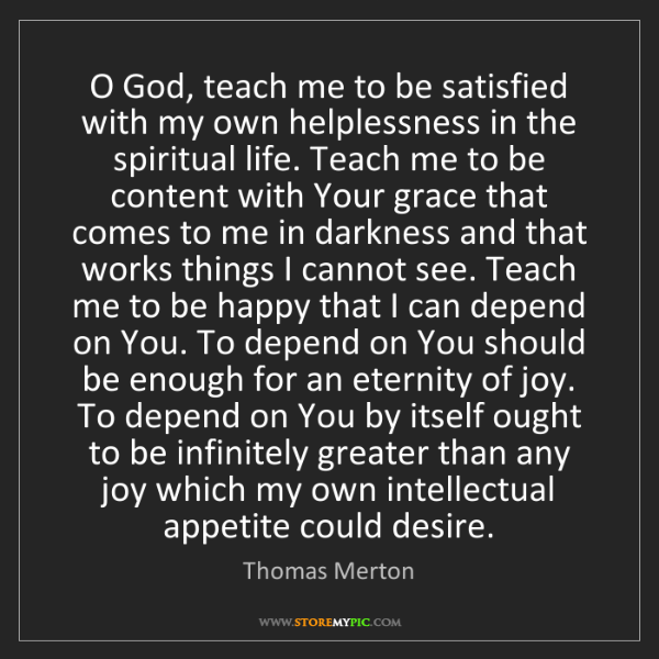 Thomas Merton: O God, teach me to be satisfied with my own helplessness...