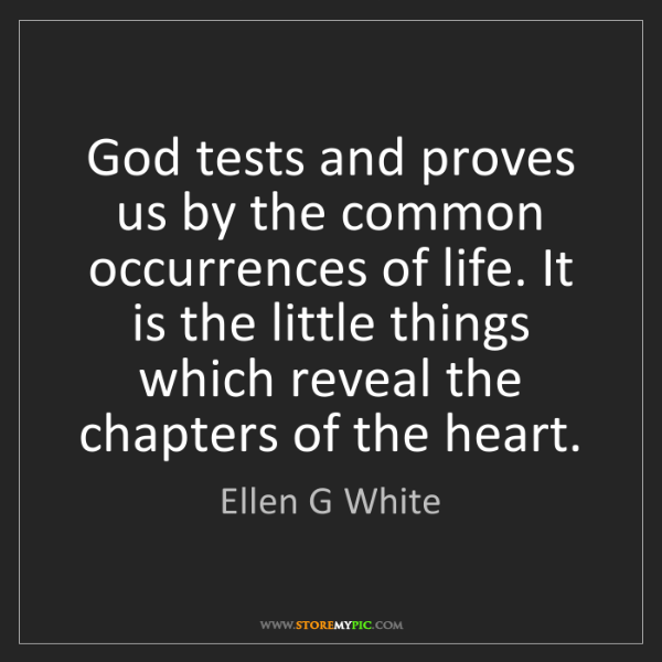Ellen G White: God tests and proves us by the common occurrences of...