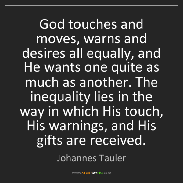 Johannes Tauler: God touches and moves, warns and desires all equally,...