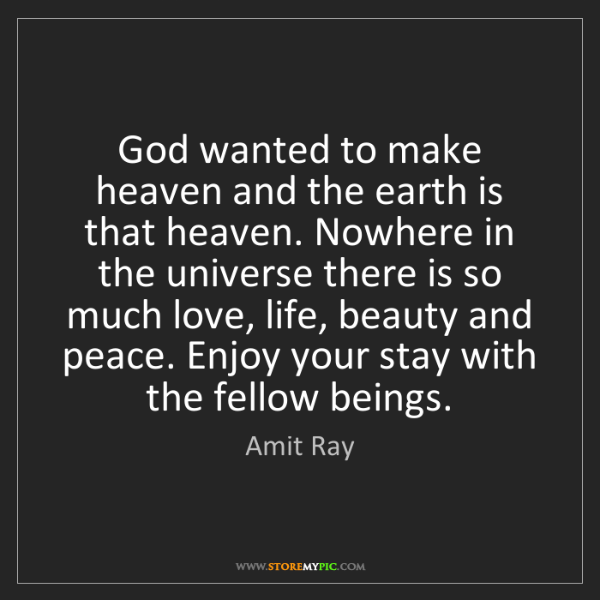 Amit Ray: God wanted to make heaven and the earth is that heaven....