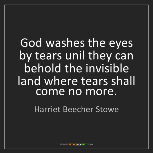 Harriet Beecher Stowe: God washes the eyes by tears unil they can behold the...