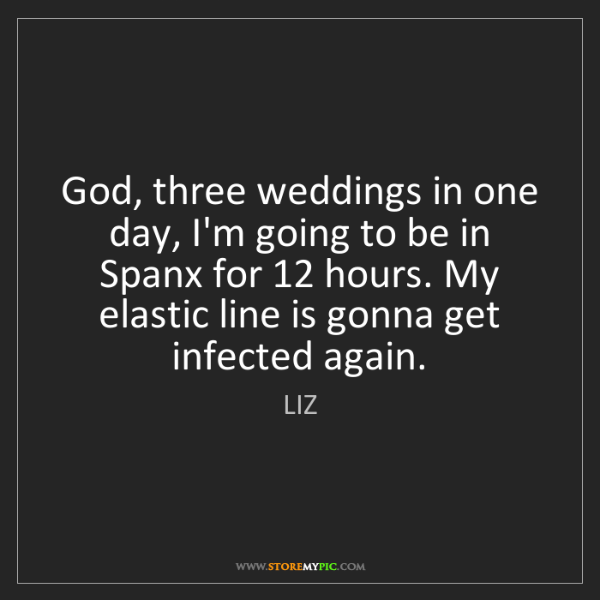 LIZ: God, three weddings in one day, I'm going to be in Spanx...