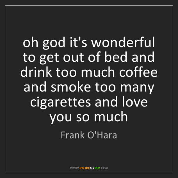 Frank O'Hara: oh god it's wonderful to get out of bed and drink too...