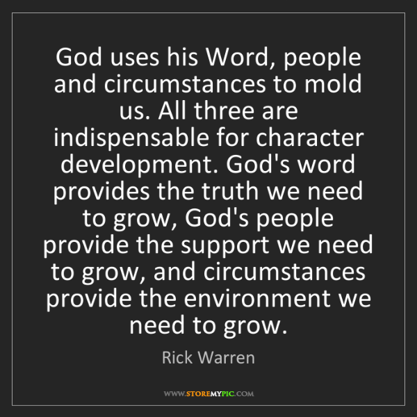 Rick Warren: God uses his Word, people and circumstances to mold us....