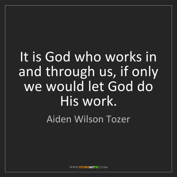 Aiden Wilson Tozer: It is God who works in and through us, if only we would...