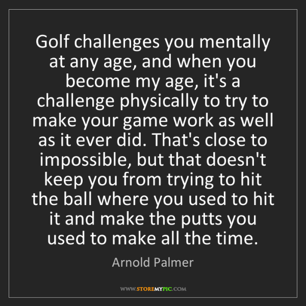 Arnold Palmer: Golf challenges you mentally at any age, and when you...