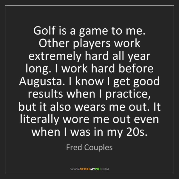 Fred Couples: Golf is a game to me. Other players work extremely hard...