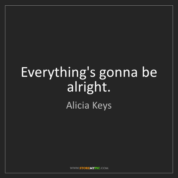Alicia Keys: Everything's gonna be alright.