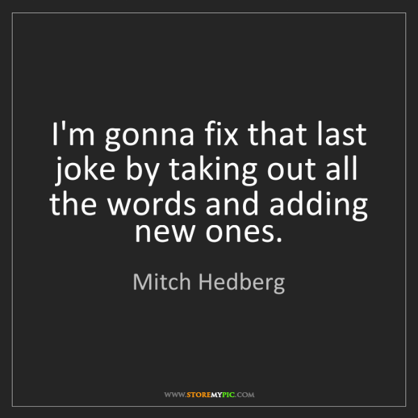 Mitch Hedberg: I'm gonna fix that last joke by taking out all the words...