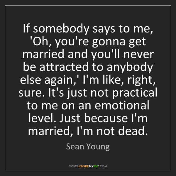 Sean Young: If somebody says to me, 'Oh, you're gonna get married...