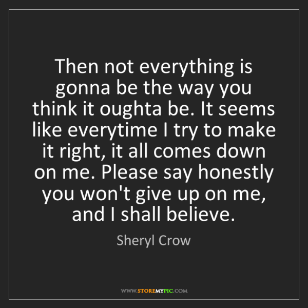 Sheryl Crow: Then not everything is gonna be the way you think it...