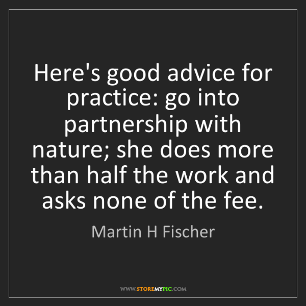 Martin H Fischer: Here's good advice for practice: go into partnership...