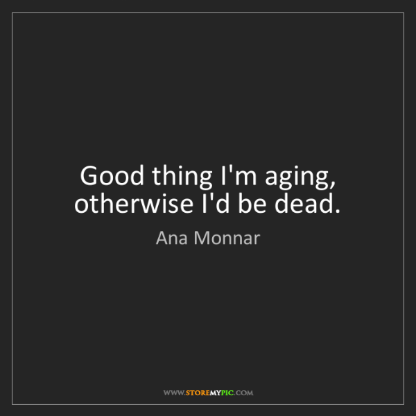 Ana Monnar: Good thing I'm aging, otherwise I'd be dead.