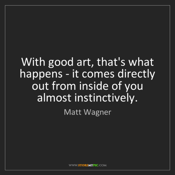 Matt Wagner: With good art, that's what happens - it comes directly...
