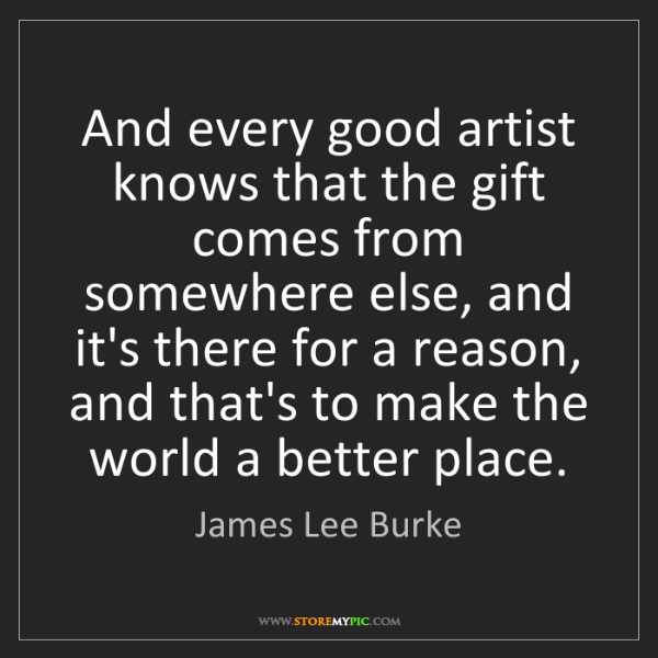 James Lee Burke: And every good artist knows that the gift comes from...