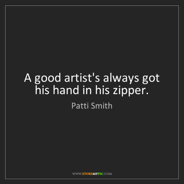 Patti Smith: A good artist's always got his hand in his zipper.
