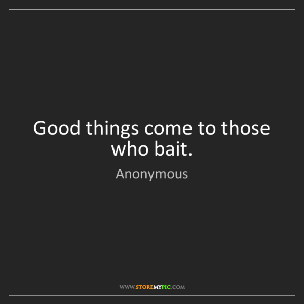 Anonymous: Good things come to those who bait.