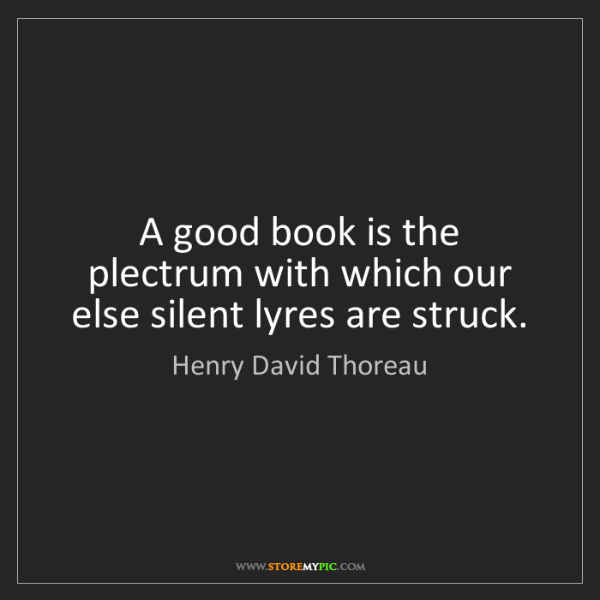 Henry David Thoreau: A good book is the plectrum with which our else silent...