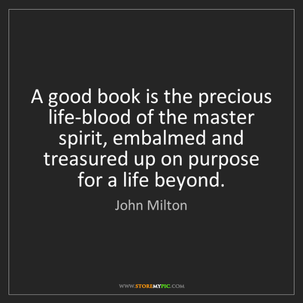 John Milton: A good book is the precious life-blood of the master...