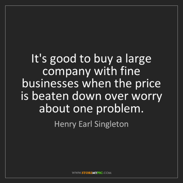Henry Earl Singleton: It's good to buy a large company with fine businesses...