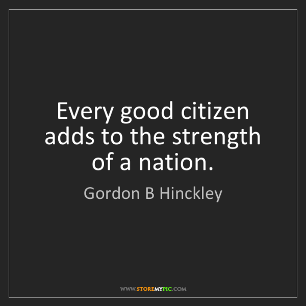 Gordon B Hinckley: Every good citizen adds to the strength of a nation.