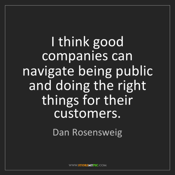Dan Rosensweig: I think good companies can navigate being public and...