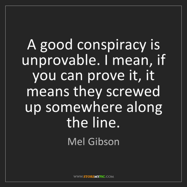 Mel Gibson: A good conspiracy is unprovable. I mean, if you can prove...