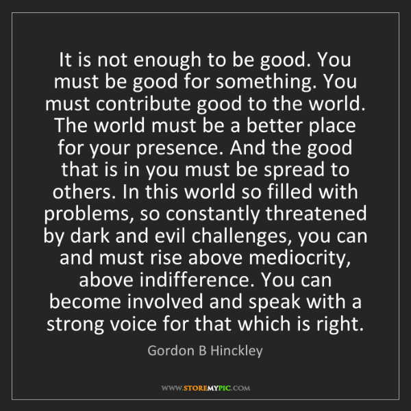 Gordon B Hinckley: It is not enough to be good. You must be good for something....